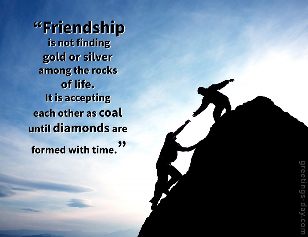 Friendship is not finding gold or silver among the rocks of life.
